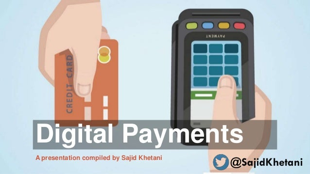 Digital Payments A presentation compiled by Sajid Khetani