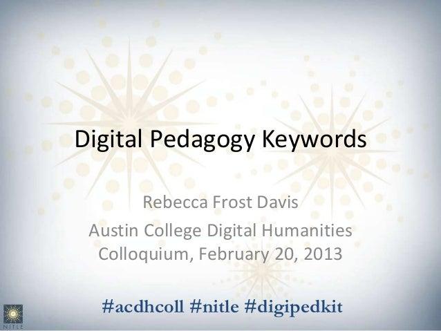 Digital Pedagogy Keywords        Rebecca Frost Davis Austin College Digital Humanities  Colloquium, February 20, 2013  #ac...