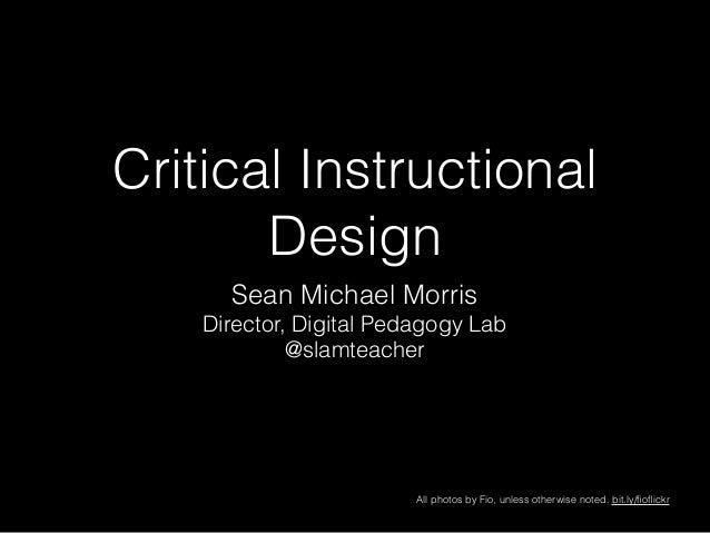 Critical Instructional Design Sean Michael Morris Director, Digital Pedagogy Lab @slamteacher All photos by Fio, unless ot...