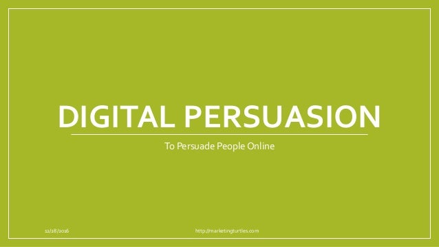 DIGITAL PERSUASION To Persuade People Online 12/28/2016 http://marketingturtles.com