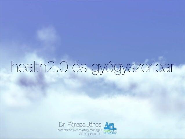 health2.0 és gyógyszeripar Dr. Pénzes János nemzetközi e-marketing manager 2014. június 11.