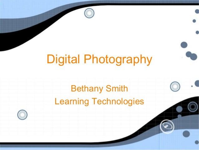 Digital Photography Bethany Smith Learning Technologies