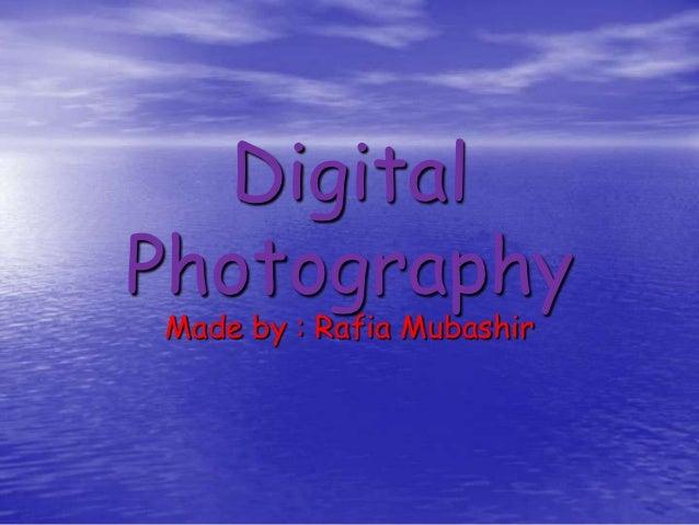 DigitalPhotographyMade by : Rafia Mubashir