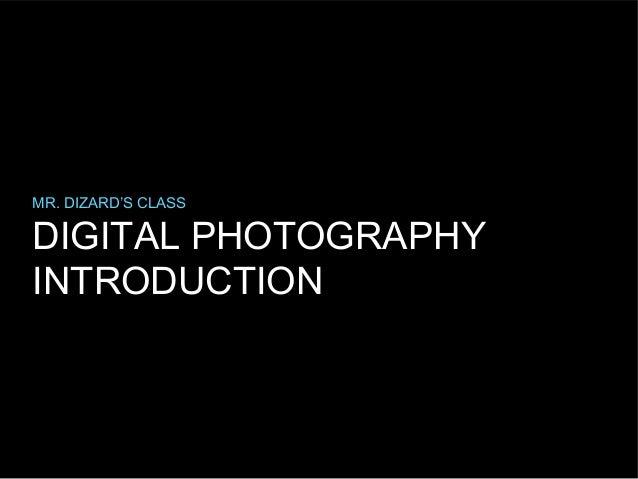 MR. DIZARD'S CLASS  DIGITAL PHOTOGRAPHY INTRODUCTION