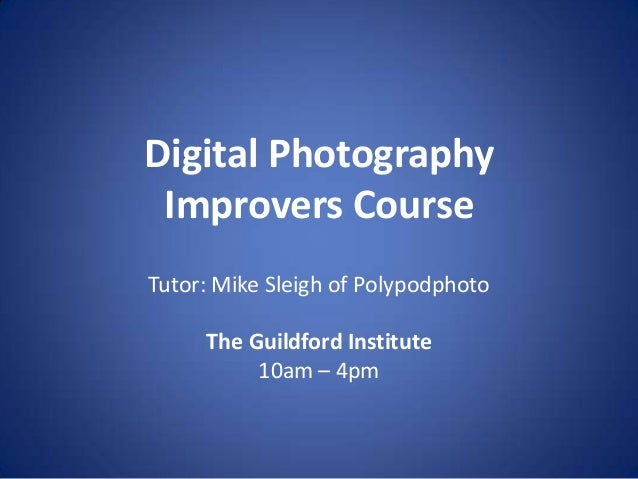 Digital Photography Improvers CourseTutor: Mike Sleigh of Polypodphoto     The Guildford Institute          10am – 4pm