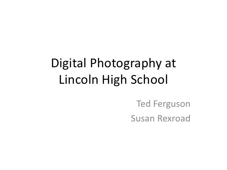 Digital Photography at Lincoln High School<br />Ted Ferguson <br />Susan Rexroad<br />