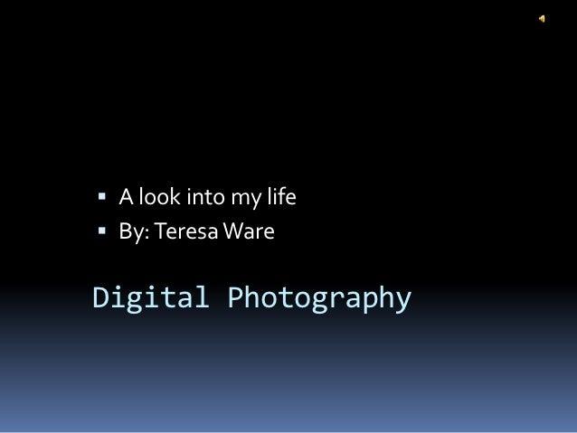  A look into my life By: Teresa WareDigital Photography