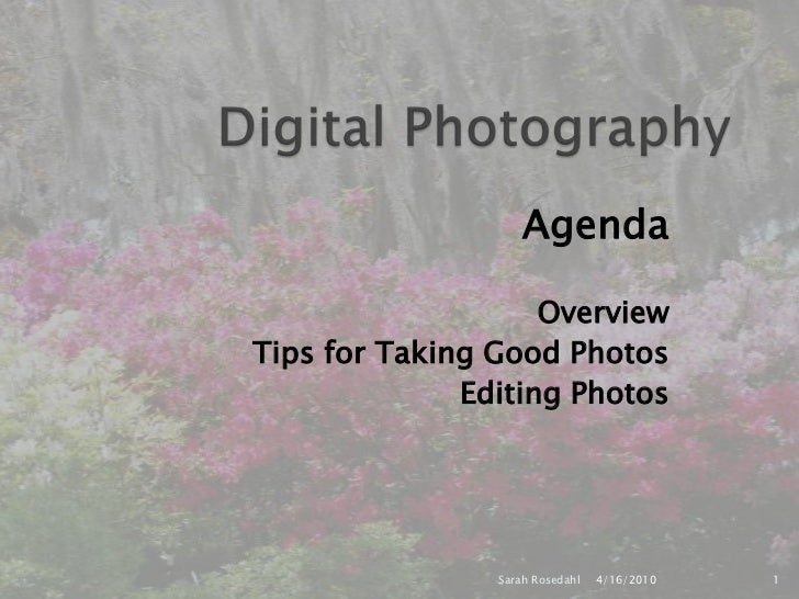 Digital Photography<br />Agenda<br /> Overview<br /> Tips for Taking Good Photos<br /> Editing Photos<br />4/16/2010<br />...