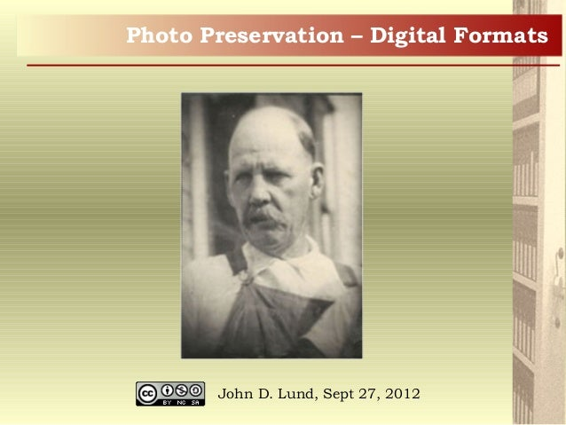 Photo Preservation – Digital Formats John D. Lund, Sept 27, 2012