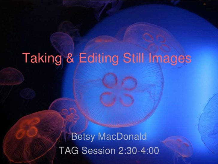 Taking & Editing Still Images<br />Betsy MacDonald<br />TAG Session 2:30-4:00<br />