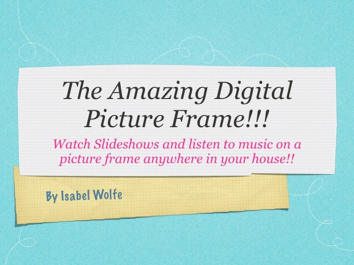 The Amazing Digital      Picture Frame!!!  Watch Slideshows and listen to music on a   picture frame anywhere in your hous...