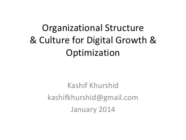 Organizational Structure & Culture for Digital Growth & Optimization Kashif Khurshid kashifkhurshid@gmail.com January 2014