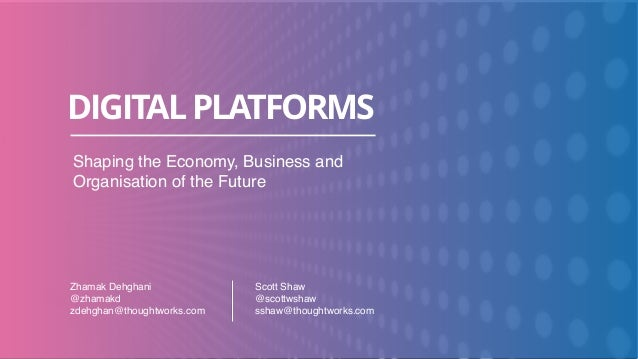 DIGITALPLATFORMS Shaping the Economy, Business and Organisation of the Future Scott Shaw @scottwshaw sshaw@thoughtworks.co...