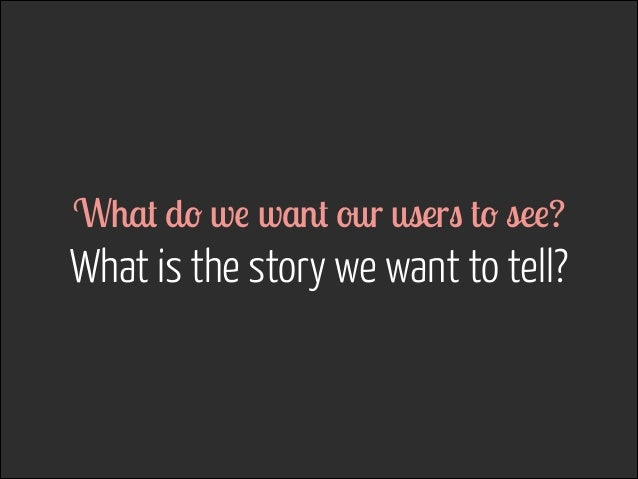 What do we want our users to see?  What is the story we want to tell?