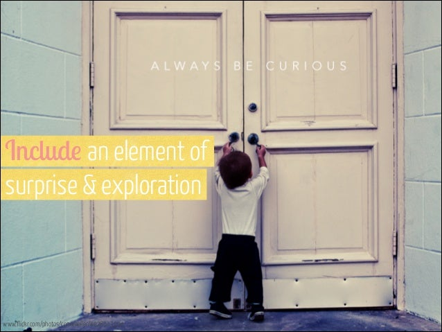 Include an element of  surprise & exploration  www.flickr.com/photos/conorkeller/4028043294