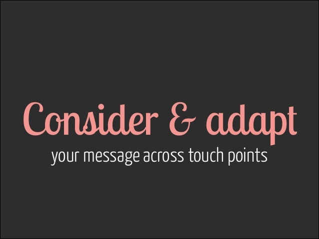 Consider & adapt your message across touch points