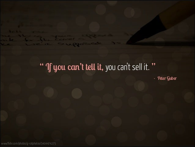 """"""" If you can't tell it, you can't sell it. """" - Peter Guber  www.flickr.com/photos/g-ratphotos/3404474275"""