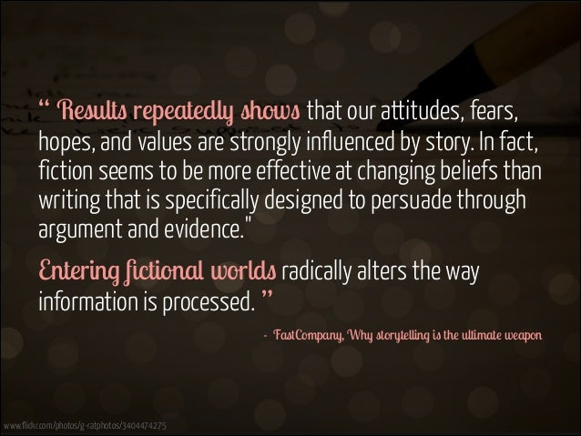 """ Results repeatedly shows that our attitudes, fears, hopes, and values are strongly influenced by story. In fact, fiction..."