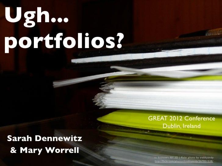 Ugh...portfolios?                  GREAT 2012 Conference                      Dublin, IrelandSarah Dennewitz & Mary Worrel...