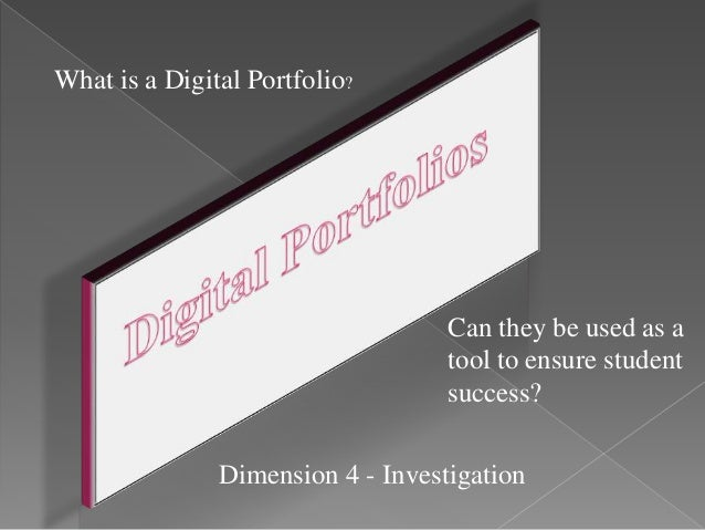 Can they be used as a tool to ensure student success? What is a Digital Portfolio? Dimension 4 - Investigation