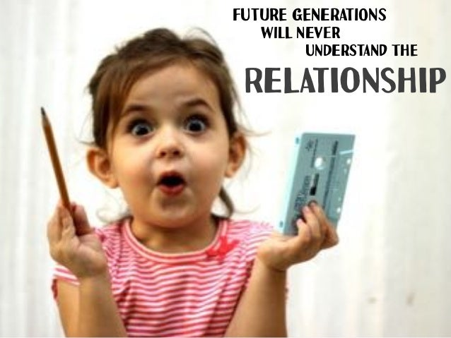 FuTUrE gENeRAtIOnS Relationship wILl NeVEr uNDeRStANd ThE