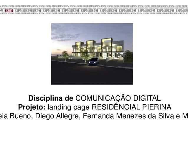 Disciplina de COMUNICAÇÃO DIGITAL Projeto: landing page RESIDÊNCIAL PIERINA eia Bueno, Diego Allegre, Fernanda Menezes da ...