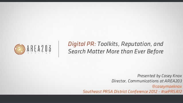 Digital PR: Toolkits, Reputation, and Search Matter More than Ever Before Presented by Casey Knox Director, Communications...