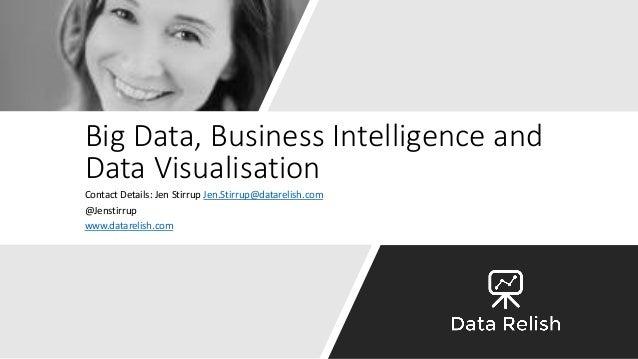 Big Data, Business Intelligence and Data Visualisation Contact Details: Jen Stirrup Jen.Stirrup@datarelish.com @Jenstirrup...