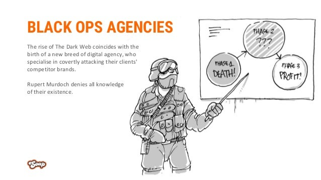 BLACK OPS AGENCIES The rise of The Dark Web coincides with the birth of a new breed of digital agency, who specialise in c...