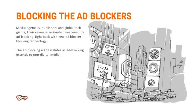 BLOCKING THE AD BLOCKERS Media agencies, publishers and global tech giants, their revenue seriously threatened by ad block...