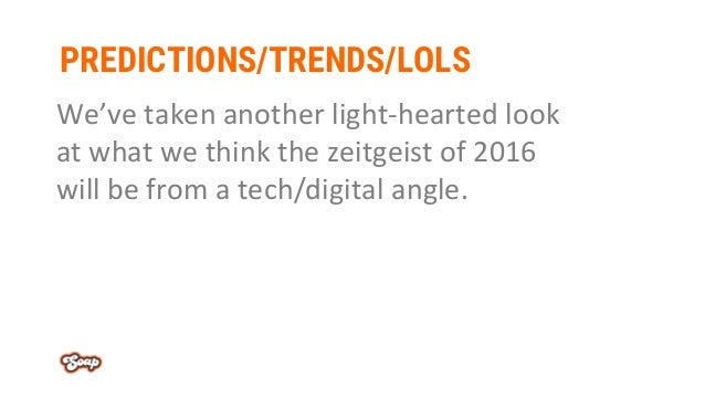 PREDICTIONS/TRENDS/LOLS We've taken another light-hearted look at what we think the zeitgeist of 2016 will be from a tech/...
