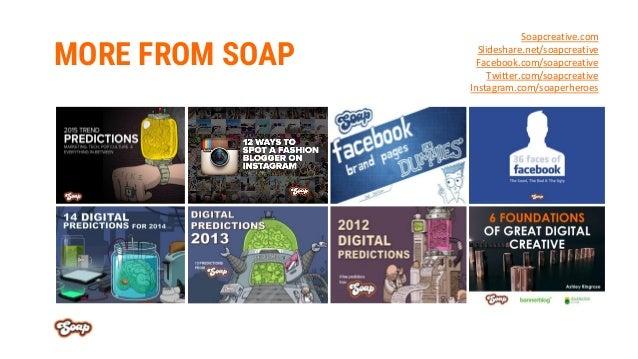 MORE FROM SOAP Soapcreative.com Slideshare.net/soapcreative Facebook.com/soapcreative Twitter.com/soapcreative Instagram.c...