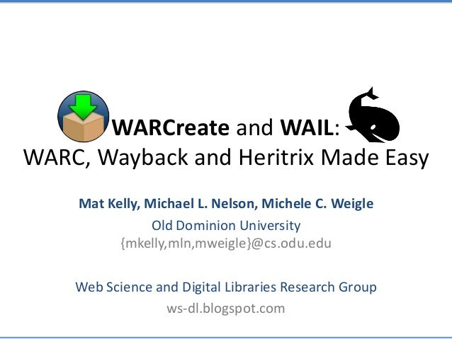WARCreate and WAIL: WARC, Wayback and Heritrix Made Easy Mat Kelly, Michael L. Nelson, Michele C. Weigle Old Dominion Univ...