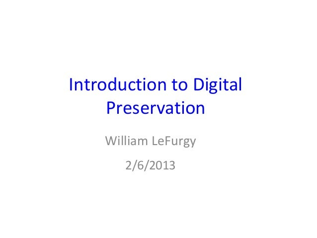 Introduction to Digital     Preservation    William LeFurgy       2/6/2013