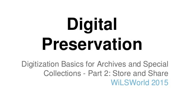 Digital Preservation Digitization Basics for Archives and Special Collections - Part 2: Store and Share WiLSWorld 2015