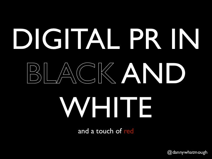 DIGITAL PR IN BLACK AND   WHITE    and a touch of red                         @dannywhatmough