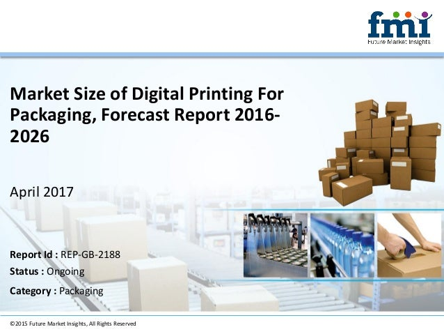 Market Size of Digital Printing For Packaging, Forecast Report 2016- 2026 April 2017 ©2015 Future Market Insights, All Rig...