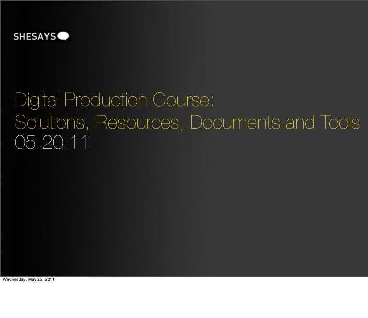 Digital Production Course:     Solutions, Resources, Documents and Tools     05.20.11Wednesday, May 25, 2011