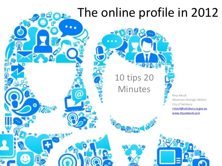 The online profile in 2012      10 tips 20       Minutes     Rhys Moult                   eBusiness Strategic Advisor     ...
