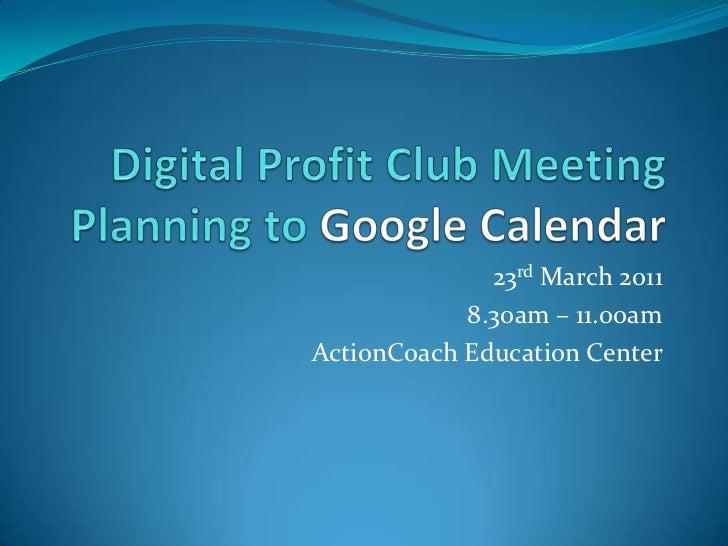 Digital Profit Club MeetingPlanning to Google Calendar<br />23rd March 2011<br />8.30am – 11.00am<br />ActionCoach Educati...