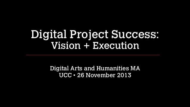 Digital Project Success: Vision + Execution !  Digital Arts and Humanities MA UCC • 26 November 2013