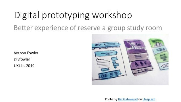 Digital prototyping workshop Vernon Fowler @vfowler UXLibs 2019 Photo by Hal Gatewood on Unsplash Better experience of res...