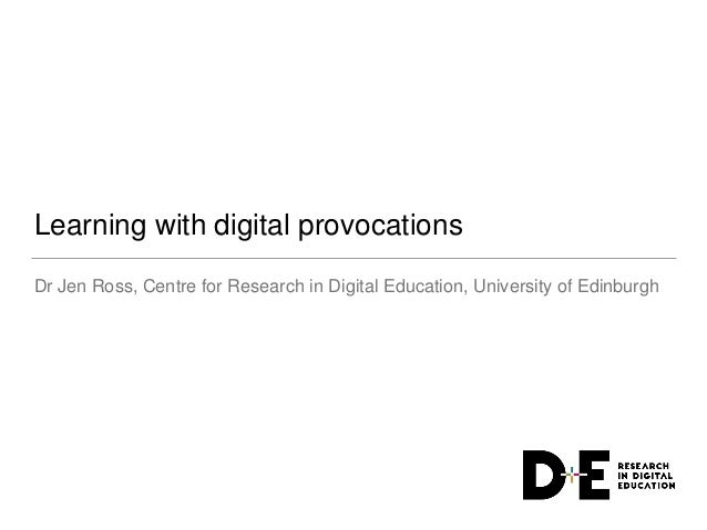 Learning with digital provocations Dr Jen Ross, Centre for Research in Digital Education, University of Edinburgh
