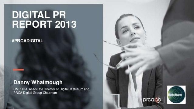 YOUR LOGO DIGITAL PR REPORT 2013 #PRCADIGITAL Danny Whatmough CMPRCA, Associate Director of Digital, Ketchum and PRCA Digi...