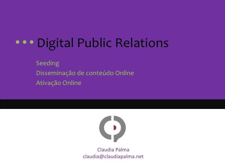 Digital PublicRelations<br />Seeding<br />Disseminação de conteúdo Online<br />Ativação Online<br />Claudia Palma<br...