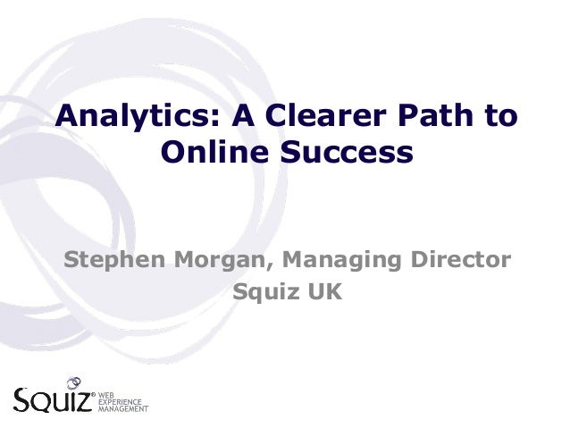 Analytics: A Clearer Path to Online Success Stephen Morgan, Managing Director Squiz UK