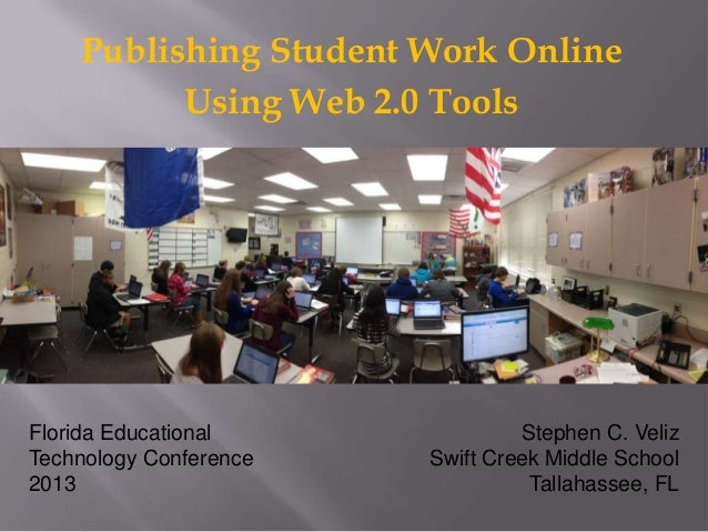 Publishing Student Work Online          Using Web 2.0 ToolsFlorida Educational              Stephen C. VelizTechnology Con...