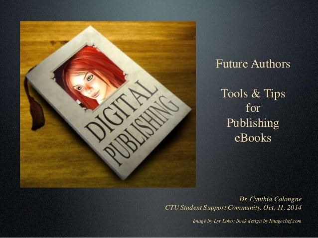 Future Authors  Tools & Tips  for  Publishing  eBooks  Dr. Cynthia Calongne  CTU Student Support Community, Oct. 11, 2014 ...