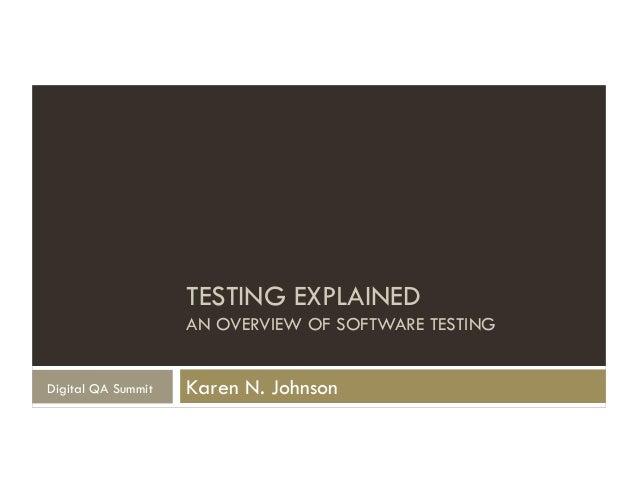 TESTING EXPLAINED AN OVERVIEW OF SOFTWARE TESTING Karen N. JohnsonDigital QA Summit