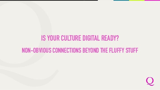 IS YOUR CULTURE DIGITAL READY? NON-OBVIOUS CONNECTIONS BEYOND THE FLUFFY STUFF